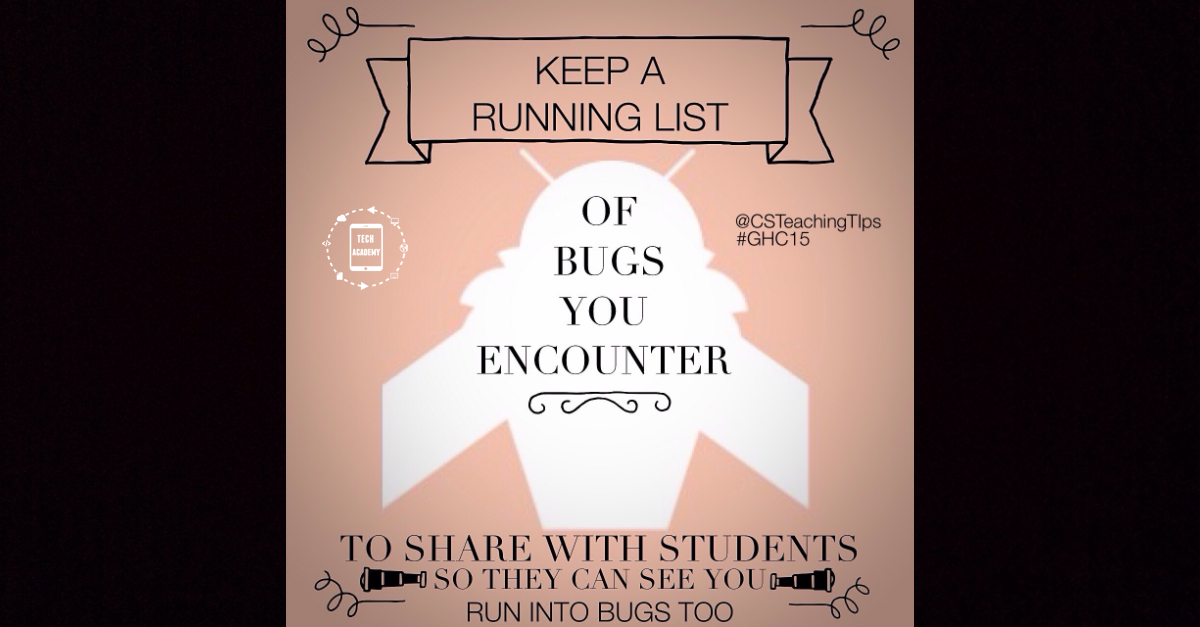 Keep a running list of bugs you encounter to share with students so that they can see you run into bugs too.