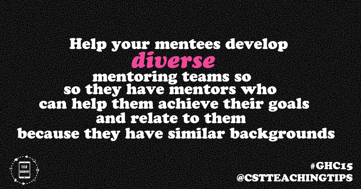 Help your mentees develop diverse mentoring teams so they have mentors who can help them achieve their goals and relate to them because they have similar backgrounds
