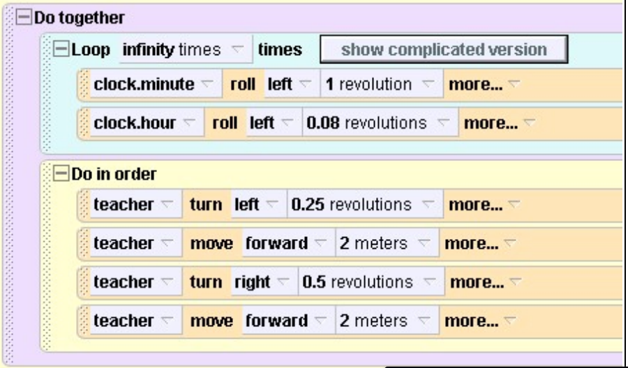 Do together: Loop (infinity times) times (clock.minute) roll (left) (1 revolution) (clock.hour) roll (left) (0.08 revolutions) Do in order (teacher) turn (left) (0.25 revolutions) (teacher) move (forward) (2 meters) (teacher) turn (right0 (0.5 revolutions) (teacher) move (forward) (2 meters)